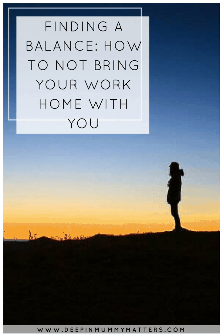FINDING A BALANCE: HOW TO NOT BRING YOUR WORK HOME WITH YOU
